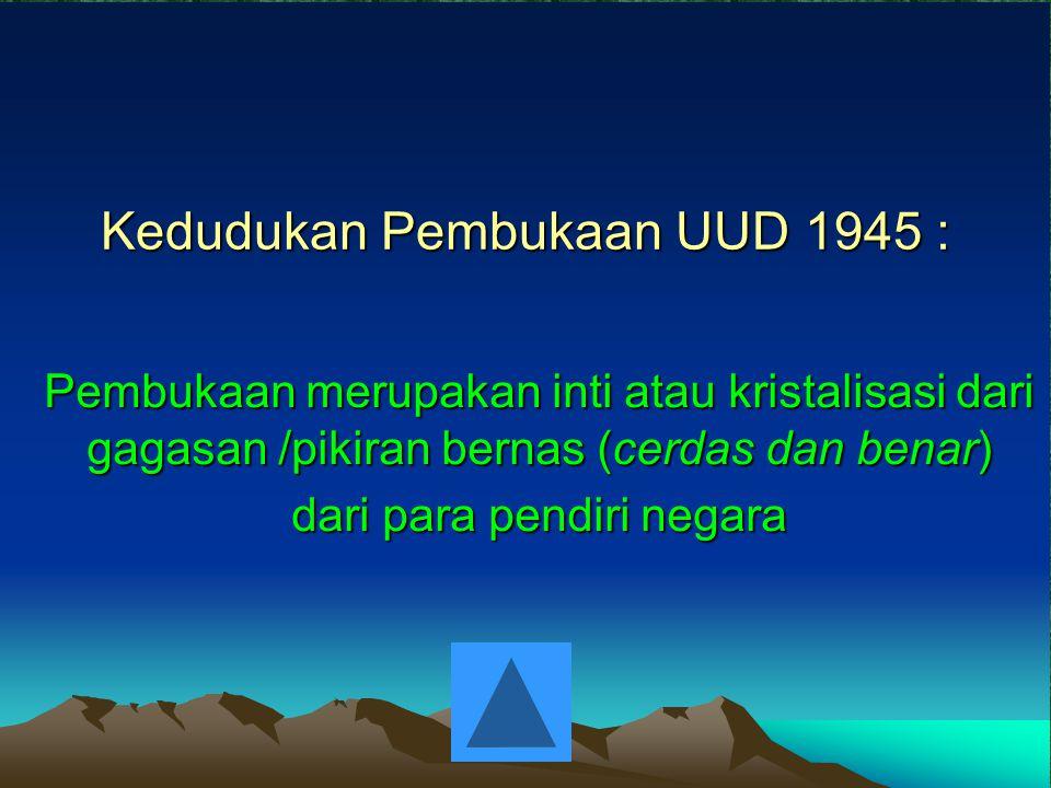 Kedudukan Pembukaan UUD 1945 : Pembukaan merupakan inti atau kristalisasi dari gagasan /pikiran bernas (cerdas dan benar) dari para pendiri negara
