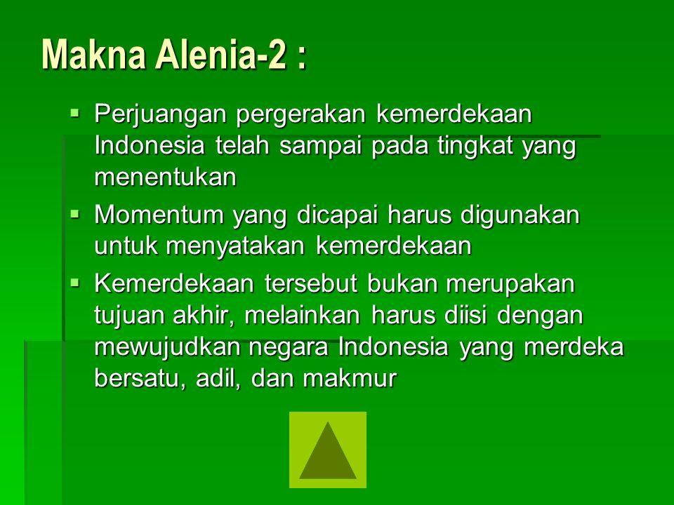 Makna Alenia-2 :  Perjuangan pergerakan kemerdekaan Indonesia telah sampai pada tingkat yang menentukan  Momentum yang dicapai harus digunakan untuk