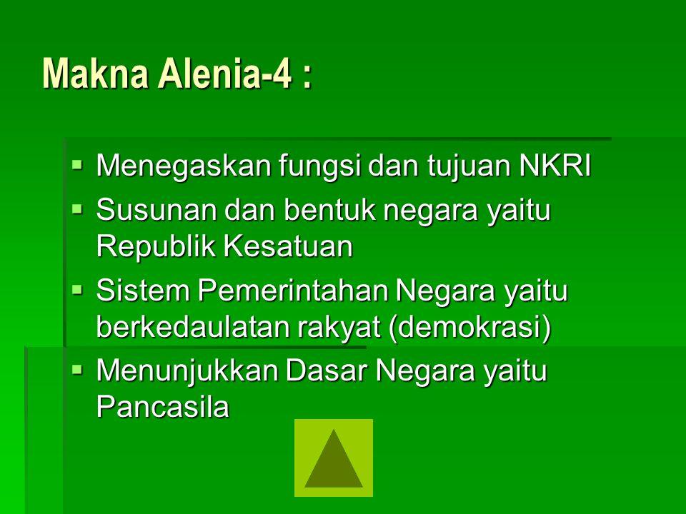 Makna Alenia-4 :  Menegaskan fungsi dan tujuan NKRI  Susunan dan bentuk negara yaitu Republik Kesatuan  Sistem Pemerintahan Negara yaitu berkedaula