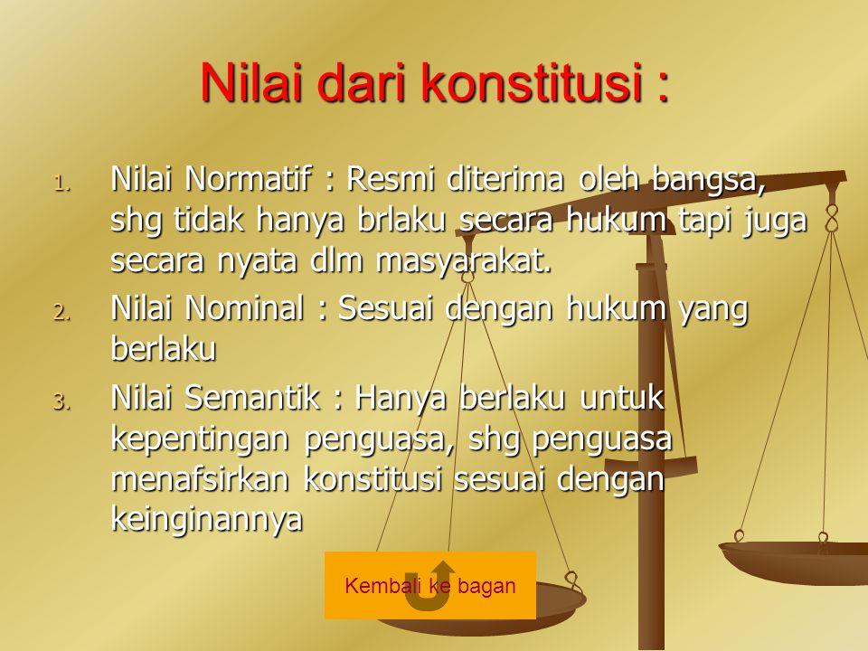 Nilai dari konstitusi : 1. Nilai Normatif : Resmi diterima oleh bangsa, shg tidak hanya brlaku secara hukum tapi juga secara nyata dlm masyarakat. 2.