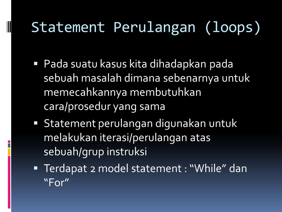 Statement Perulangan (loops)  Pada suatu kasus kita dihadapkan pada sebuah masalah dimana sebenarnya untuk memecahkannya membutuhkan cara/prosedur yang sama  Statement perulangan digunakan untuk melakukan iterasi/perulangan atas sebuah/grup instruksi  Terdapat 2 model statement : While dan For