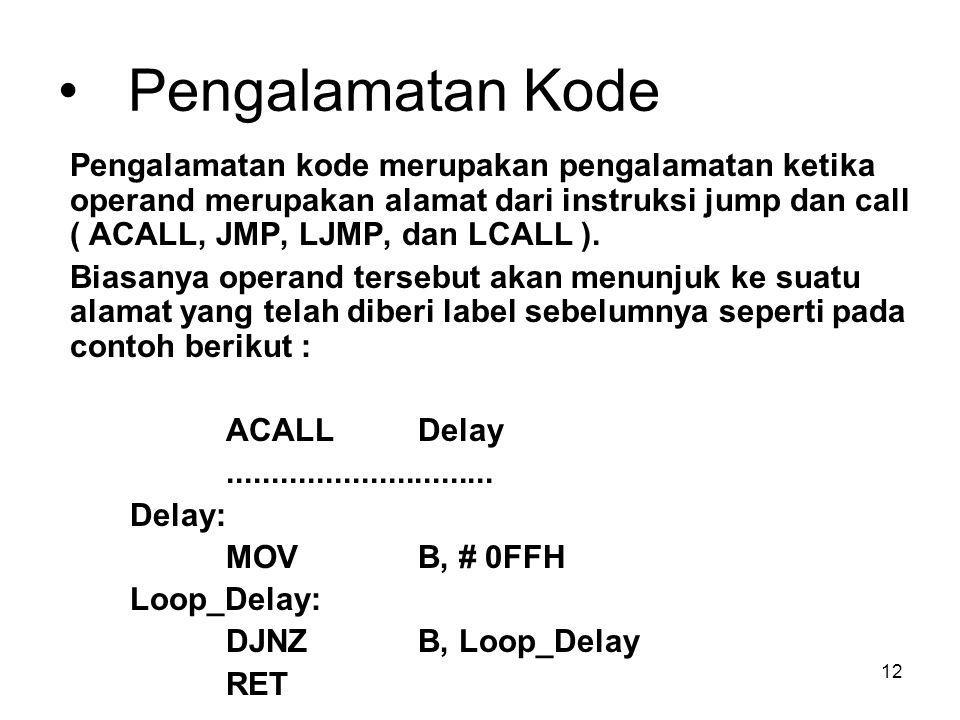 12 Pengalamatan Kode Pengalamatan kode merupakan pengalamatan ketika operand merupakan alamat dari instruksi jump dan call ( ACALL, JMP, LJMP, dan LCALL ).