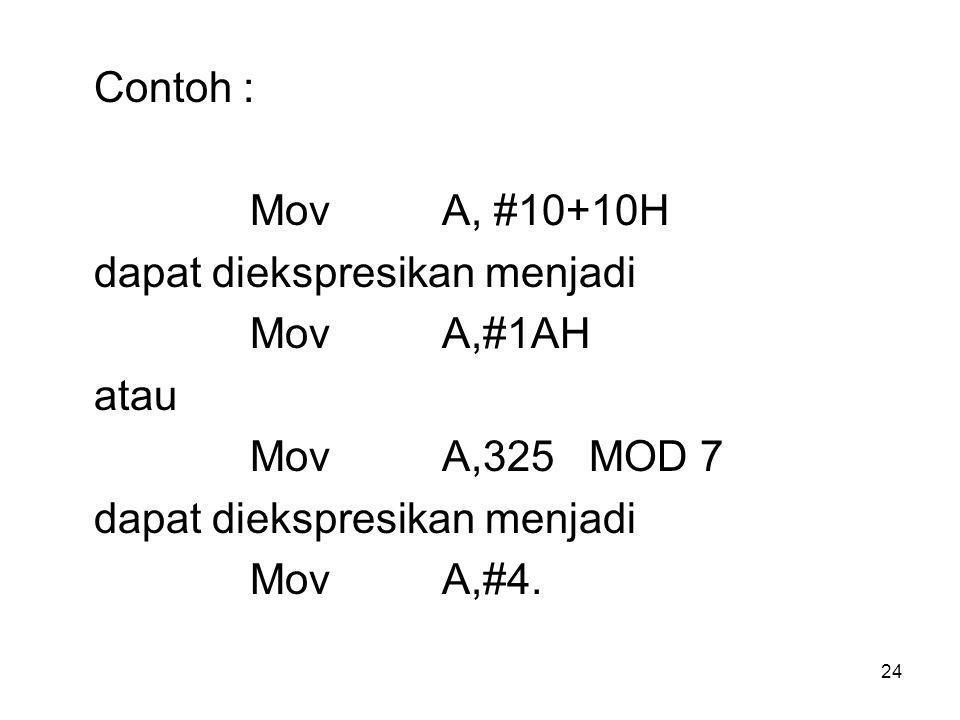 24 Contoh : Mov A, #10+10H dapat diekspresikan menjadi Mov A,#1AH atau Mov A,325 MOD 7 dapat diekspresikan menjadi Mov A,#4.
