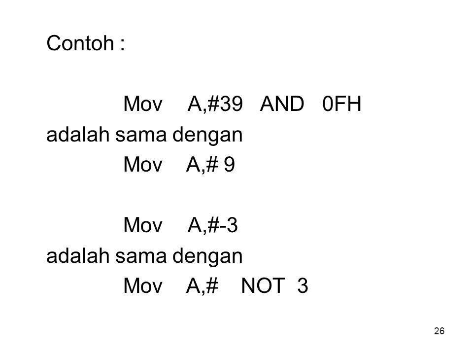 26 Contoh : Mov A,#39 AND 0FH adalah sama dengan Mov A,# 9 Mov A,#-3 adalah sama dengan Mov A,# NOT 3
