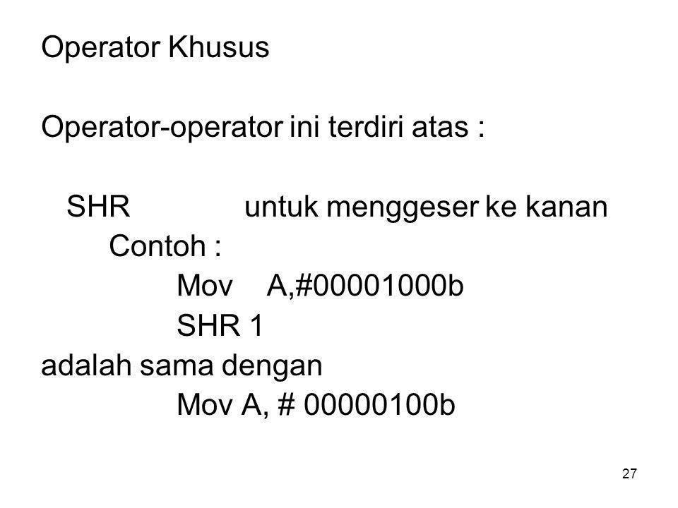 27 Operator Khusus Operator-operator ini terdiri atas : SHRuntuk menggeser ke kanan Contoh : Mov A,#00001000b SHR 1 adalah sama dengan Mov A, # 00000100b