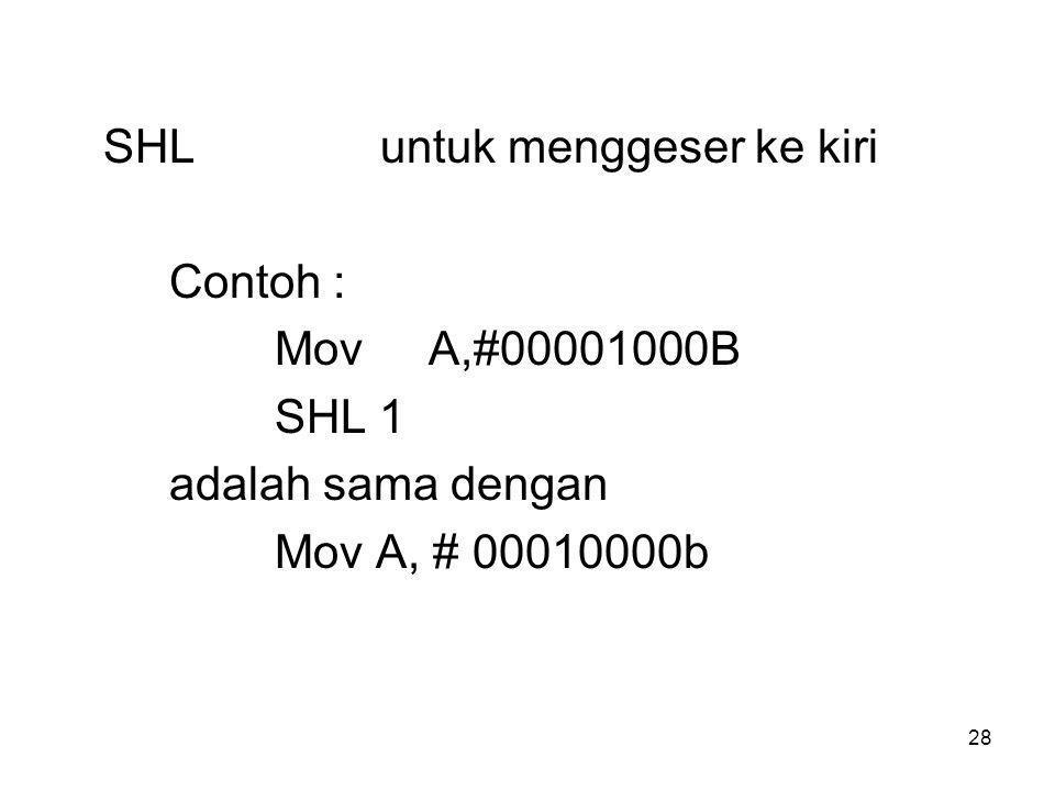 28 SHLuntuk menggeser ke kiri Contoh : Mov A,#00001000B SHL 1 adalah sama dengan Mov A, # 00010000b