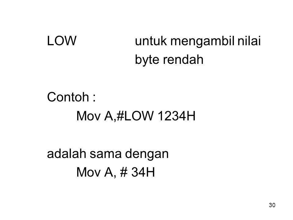 30 LOWuntuk mengambil nilai byte rendah Contoh : Mov A,#LOW 1234H adalah sama dengan Mov A, # 34H