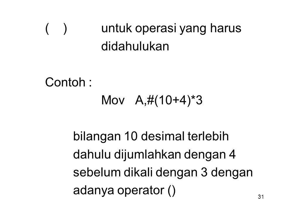 31 ( )untuk operasi yang harus didahulukan Contoh : Mov A,#(10+4)*3 bilangan 10 desimal terlebih dahulu dijumlahkan dengan 4 sebelum dikali dengan 3 dengan adanya operator ()