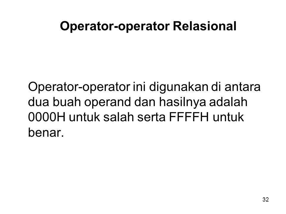 32 Operator-operator Relasional Operator-operator ini digunakan di antara dua buah operand dan hasilnya adalah 0000H untuk salah serta FFFFH untuk benar.