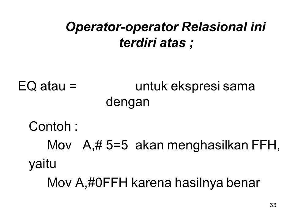 33 Operator-operator Relasional ini terdiri atas ; EQ atau = untuk ekspresi sama dengan Contoh : Mov A,# 5=5 akan menghasilkan FFH, yaitu Mov A,#0FFH karena hasilnya benar