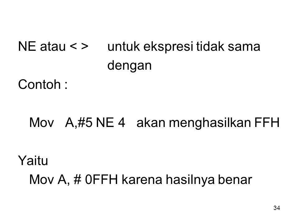 34 NE atau untuk ekspresi tidak sama dengan Contoh : Mov A,#5 NE 4 akan menghasilkan FFH Yaitu Mov A, # 0FFH karena hasilnya benar