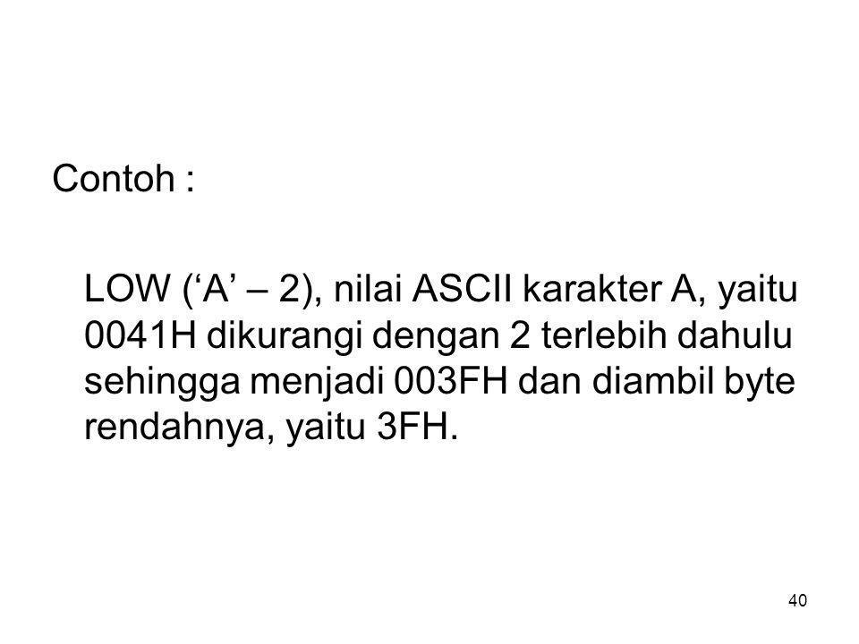 40 Contoh : LOW ('A' – 2), nilai ASCII karakter A, yaitu 0041H dikurangi dengan 2 terlebih dahulu sehingga menjadi 003FH dan diambil byte rendahnya, yaitu 3FH.