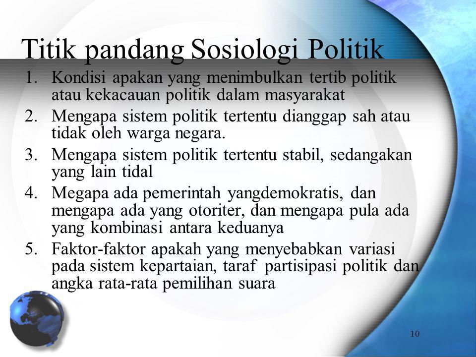 Titik pandang Sosiologi Politik 1.Kondisi apakan yang menimbulkan tertib politik atau kekacauan politik dalam masyarakat 2.Mengapa sistem politik tert
