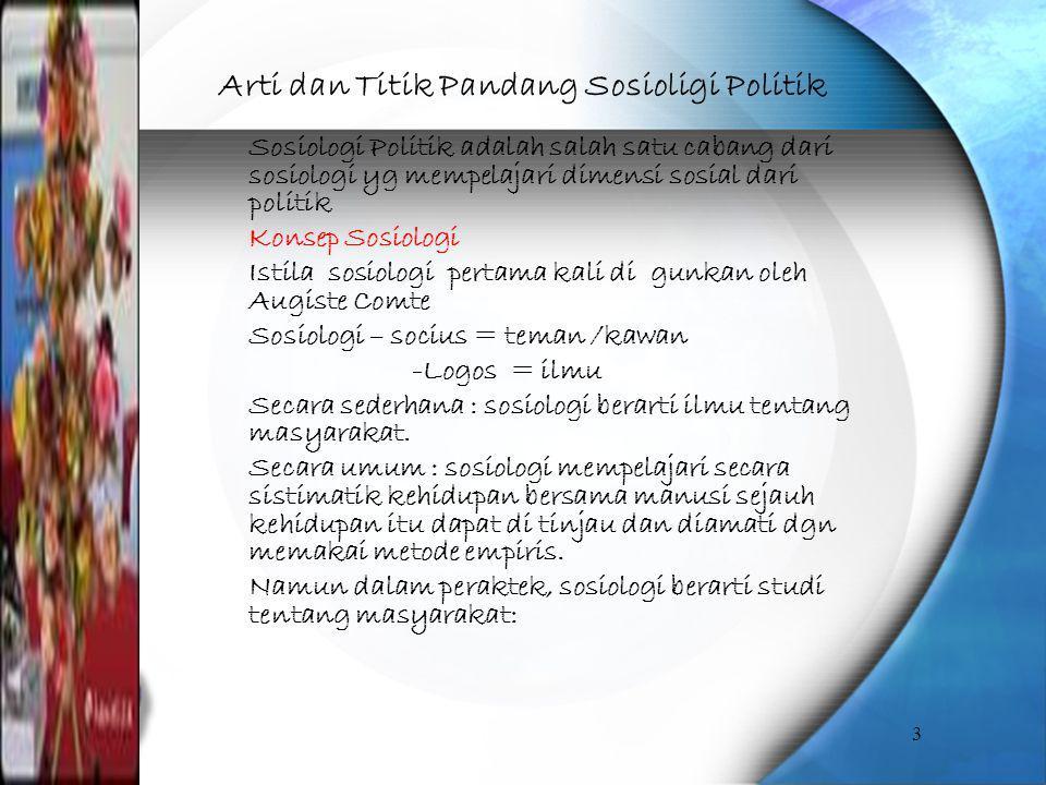 Arti dan Titik Pandang Sosioligi Politik Sosiologi Politik adalah salah satu cabang dari sosiologi yg mempelajari dimensi sosial dari politik Konsep S