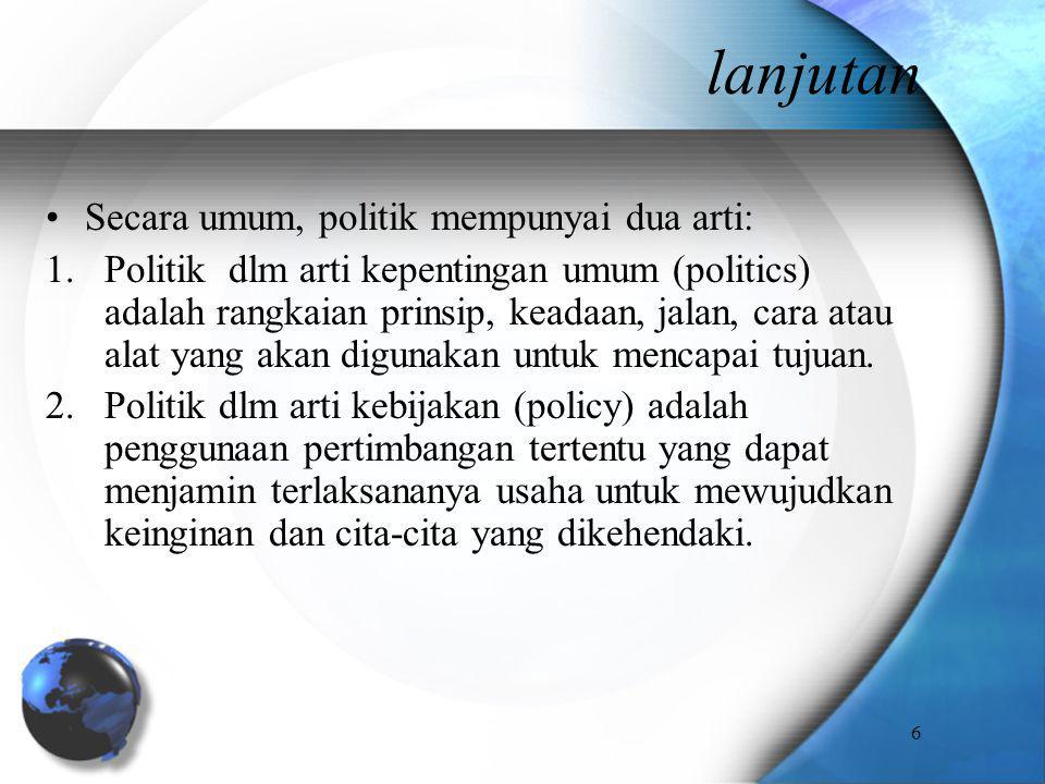 lanjutan Secara umum, politik mempunyai dua arti: 1.Politik dlm arti kepentingan umum (politics) adalah rangkaian prinsip, keadaan, jalan, cara atau a