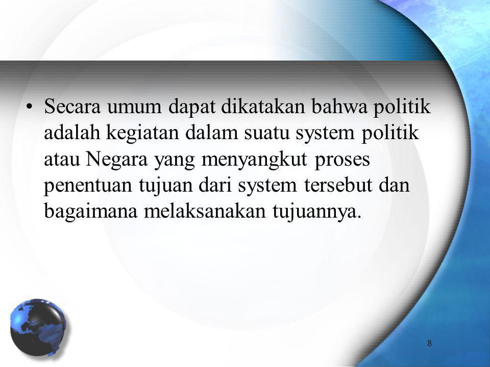 Secara umum dapat dikatakan bahwa politik adalah kegiatan dalam suatu system politik atau Negara yang menyangkut proses penentuan tujuan dari system t