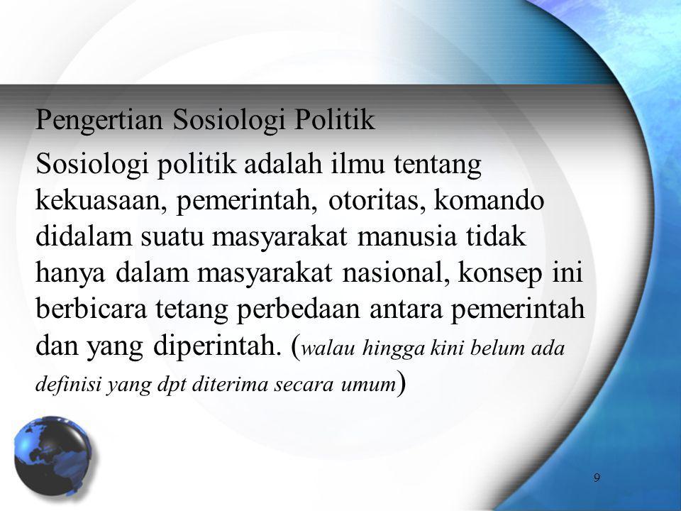 Pengertian Sosiologi Politik Sosiologi politik adalah ilmu tentang kekuasaan, pemerintah, otoritas, komando didalam suatu masyarakat manusia tidak han