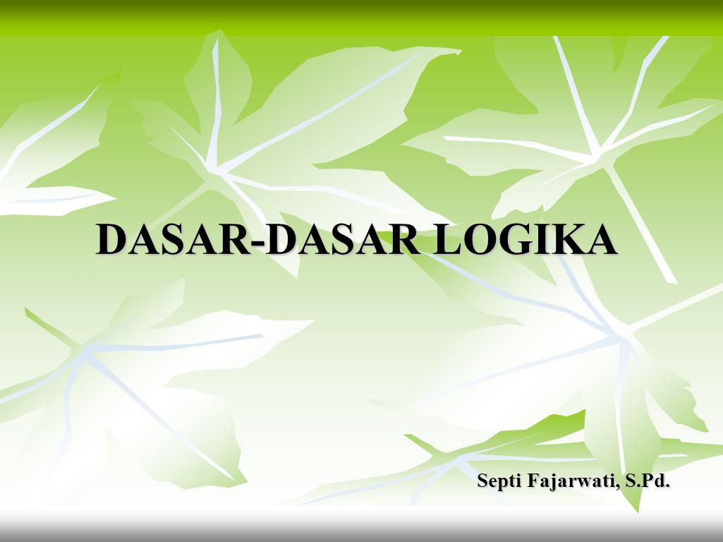 DASAR-DASAR LOGIKA Septi Fajarwati, S.Pd.