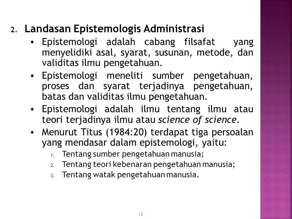 14  Secara epistemologis kajian Administrasi sebagai filsafat dimaksudkan sebagai upaya untuk mencari hakikat Administrasi sebagai suatu sistem pengetahuan.