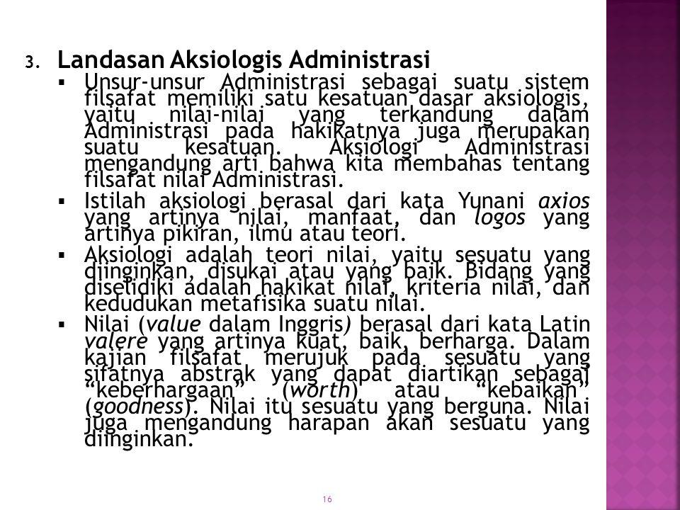 16 3. Landasan Aksiologis Administrasi  Unsur-unsur Administrasi sebagai suatu sistem filsafat memiliki satu kesatuan dasar aksiologis, yaitu nilai-n