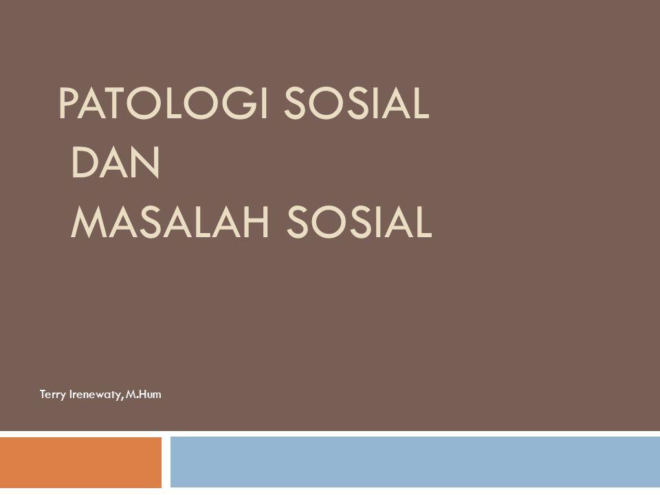 PATOLOGI SOSIAL DAN MASALAH SOSIAL Terry Irenewaty, M.Hum