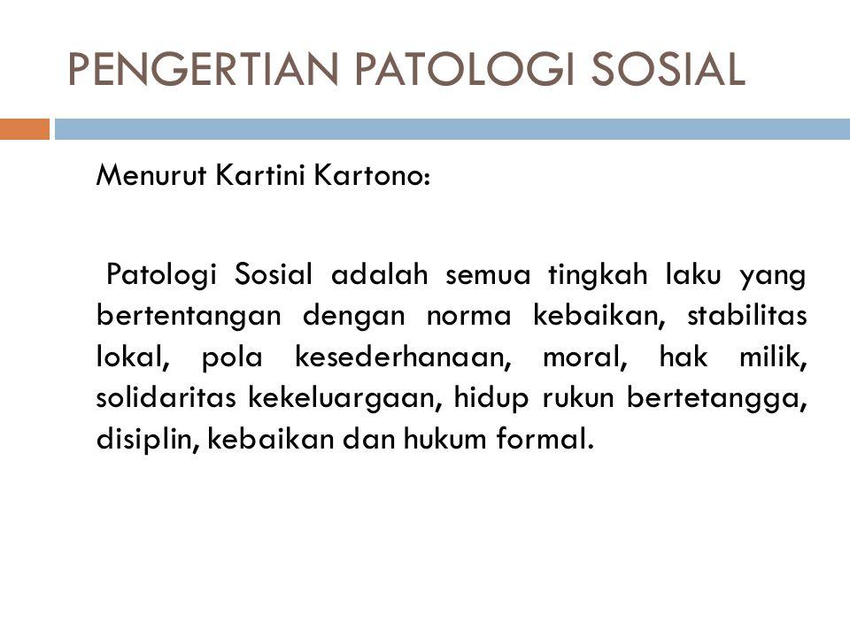PENGERTIAN PATOLOGI SOSIAL Menurut Kartini Kartono: Patologi Sosial adalah semua tingkah laku yang bertentangan dengan norma kebaikan, stabilitas loka