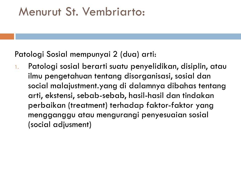 Menurut St. Vembriarto: Patologi Sosial mempunyai 2 (dua) arti: 1. Patologi sosial berarti suatu penyelidikan, disiplin, atau ilmu pengetahuan tentang