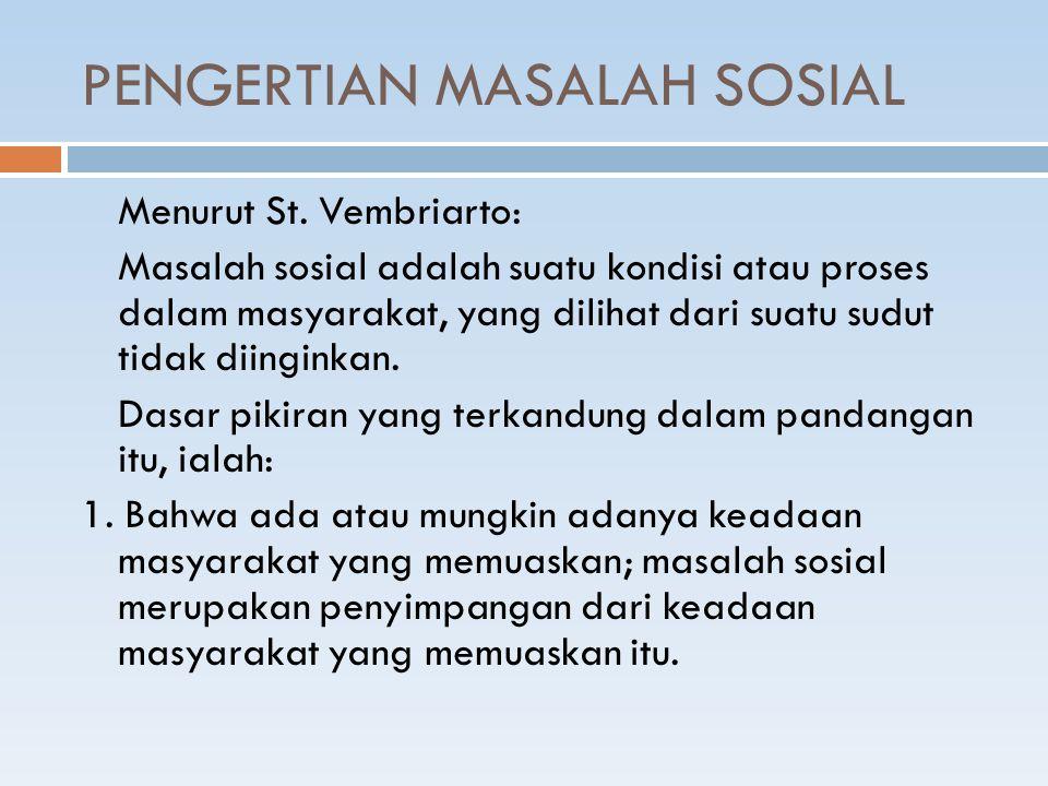 PENGERTIAN MASALAH SOSIAL Menurut St. Vembriarto: Masalah sosial adalah suatu kondisi atau proses dalam masyarakat, yang dilihat dari suatu sudut tida
