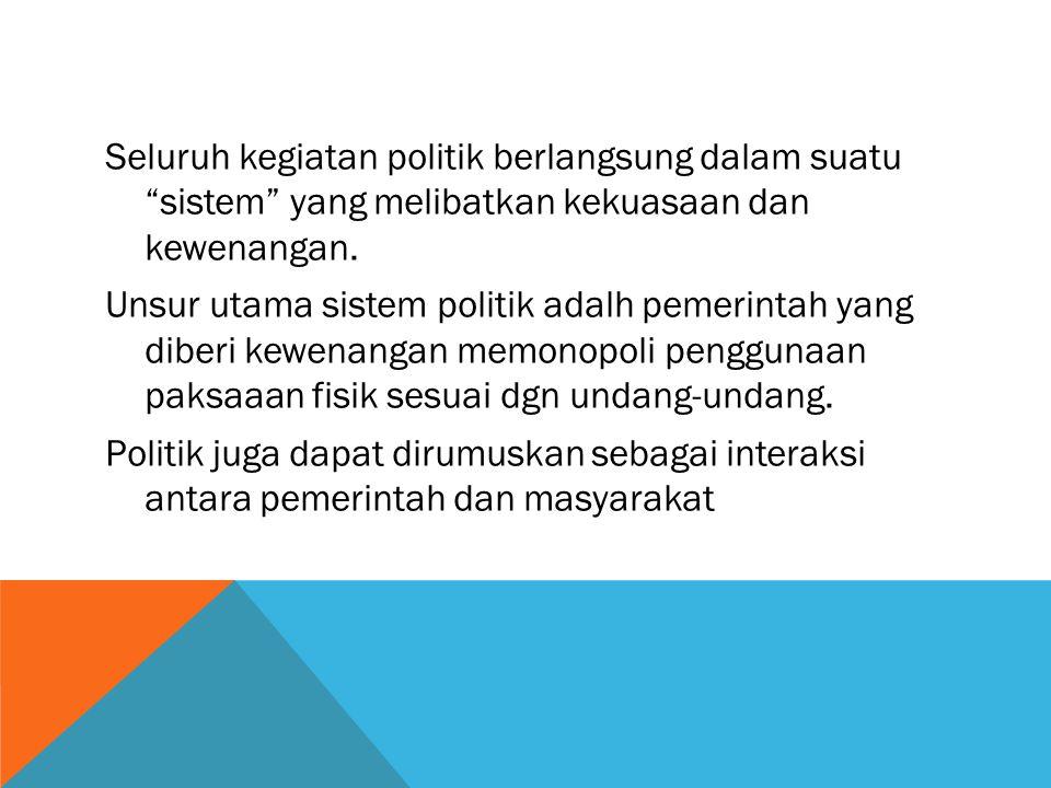 """Seluruh kegiatan politik berlangsung dalam suatu """"sistem"""" yang melibatkan kekuasaan dan kewenangan. Unsur utama sistem politik adalh pemerintah yang d"""