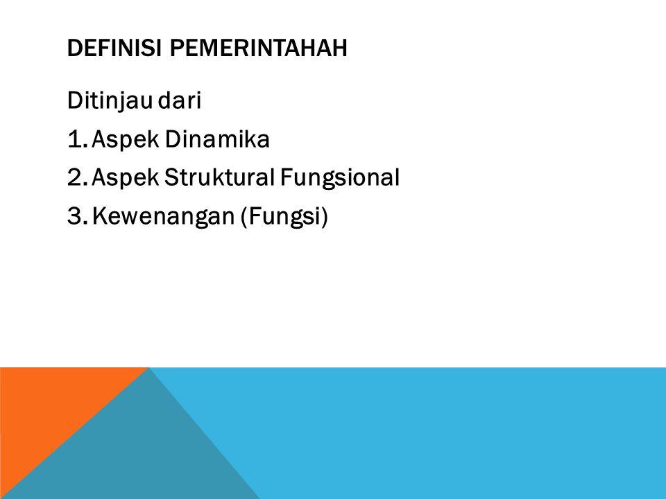 DEFINISI PEMERINTAHAH Ditinjau dari 1.Aspek Dinamika 2.Aspek Struktural Fungsional 3.Kewenangan (Fungsi)