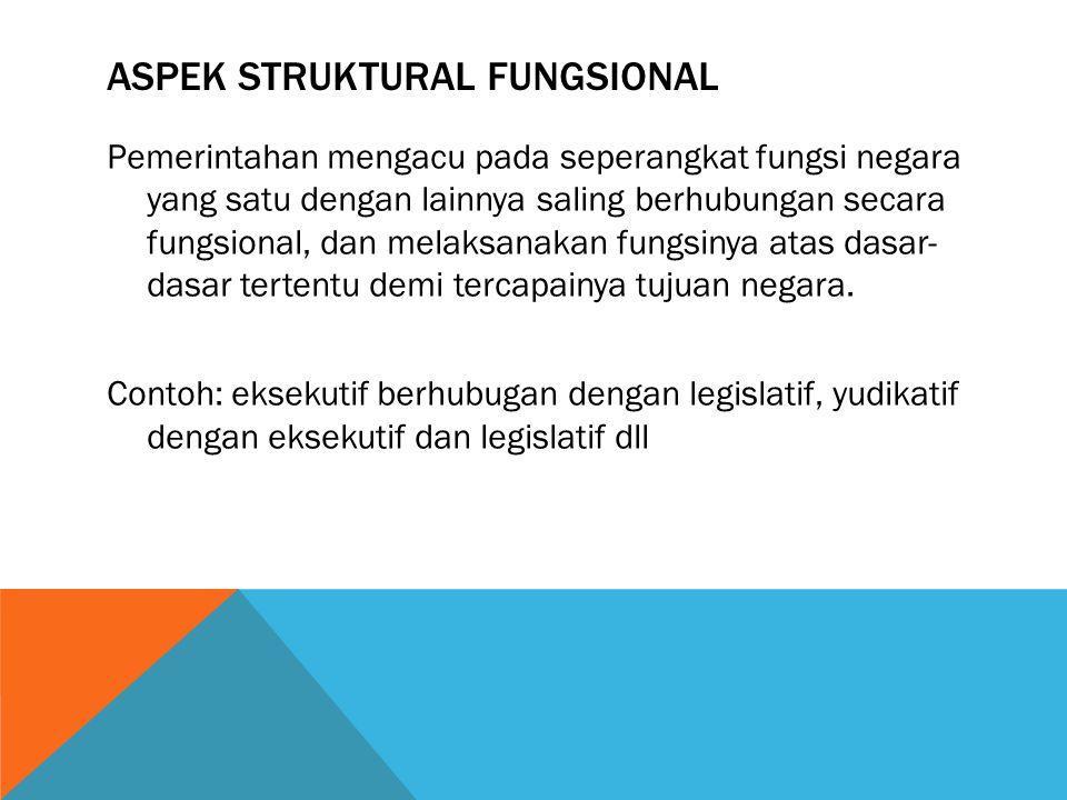 ASPEK STRUKTURAL FUNGSIONAL Pemerintahan mengacu pada seperangkat fungsi negara yang satu dengan lainnya saling berhubungan secara fungsional, dan mel