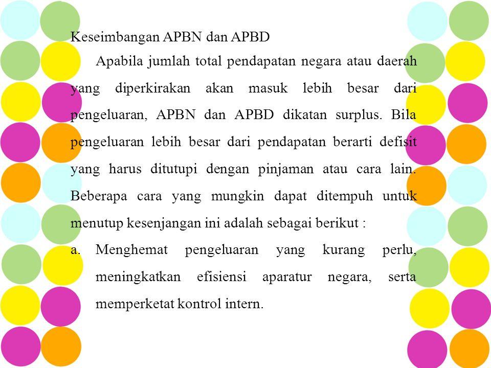 Keseimbangan APBN dan APBD Apabila jumlah total pendapatan negara atau daerah yang diperkirakan akan masuk lebih besar dari pengeluaran, APBN dan APBD