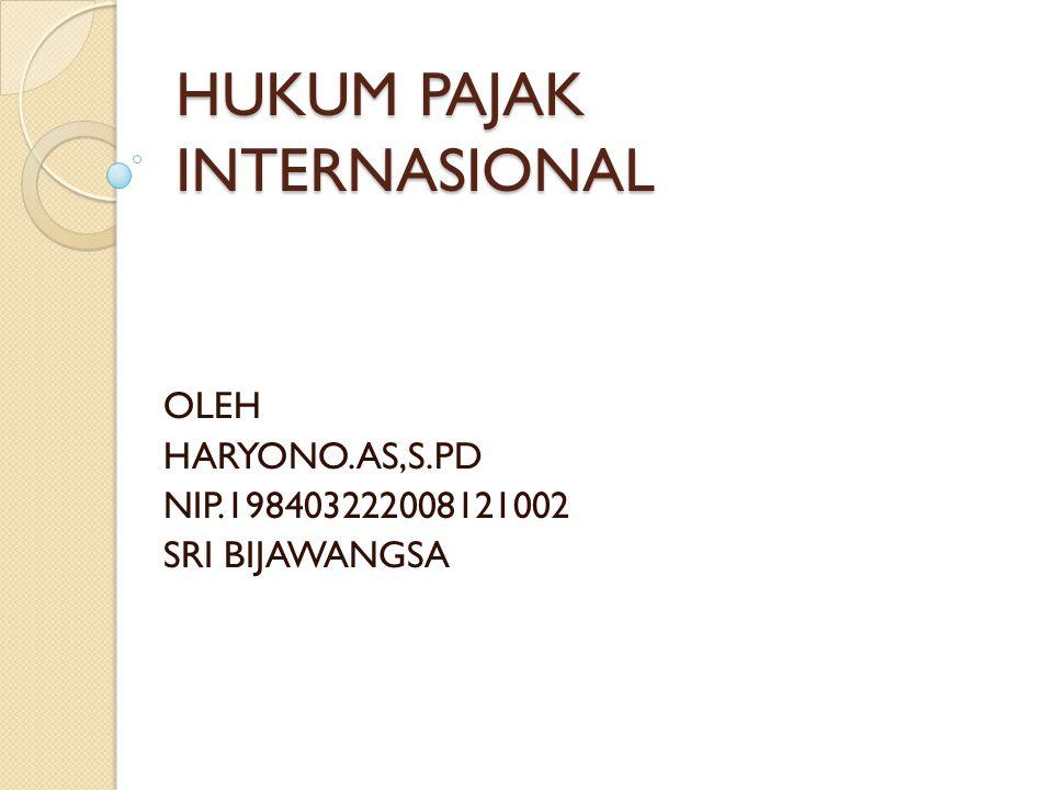 HUKUM PAJAK INTERNASIONAL OLEH HARYONO.AS,S.PD NIP.198403222008121002 SRI BIJAWANGSA