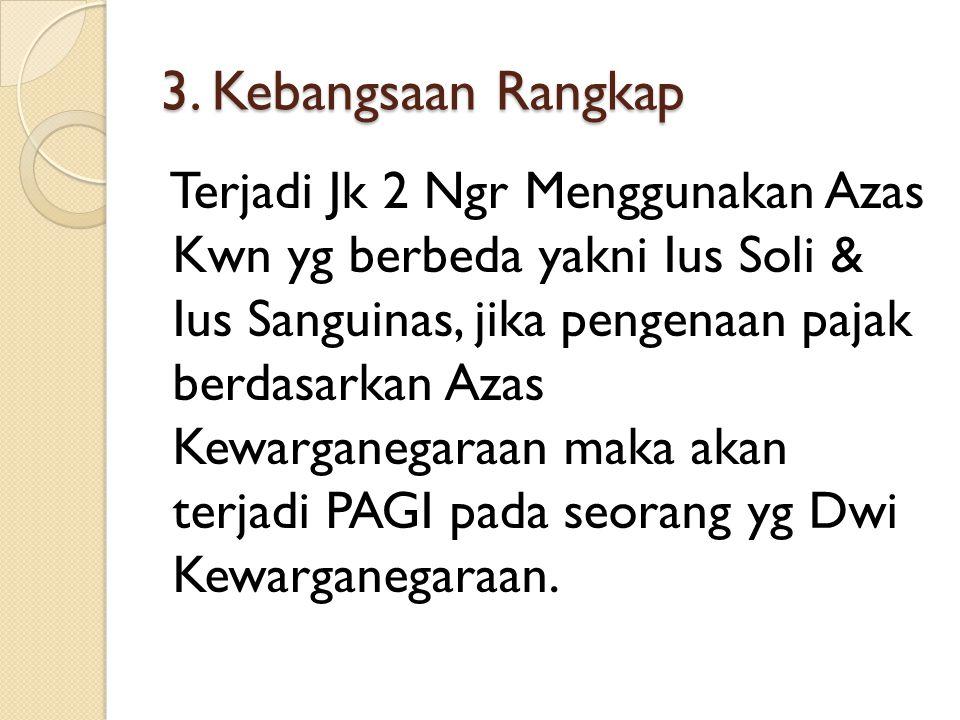 3. Kebangsaan Rangkap Terjadi Jk 2 Ngr Menggunakan Azas Kwn yg berbeda yakni Ius Soli & Ius Sanguinas, jika pengenaan pajak berdasarkan Azas Kewargane