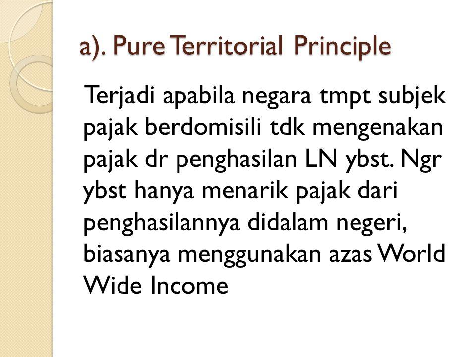 a). Pure Territorial Principle Terjadi apabila negara tmpt subjek pajak berdomisili tdk mengenakan pajak dr penghasilan LN ybst. Ngr ybst hanya menari