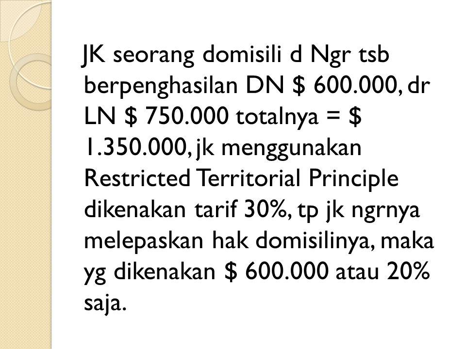JK seorang domisili d Ngr tsb berpenghasilan DN $ 600.000, dr LN $ 750.000 totalnya = $ 1.350.000, jk menggunakan Restricted Territorial Principle dik