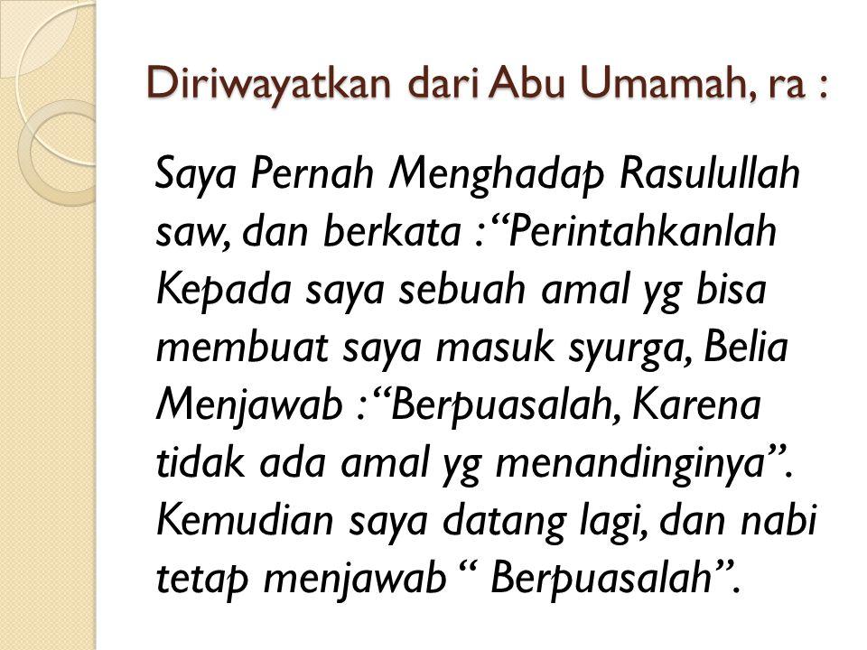 """Diriwayatkan dari Abu Umamah, ra : Saya Pernah Menghadap Rasulullah saw, dan berkata : """"Perintahkanlah Kepada saya sebuah amal yg bisa membuat saya ma"""