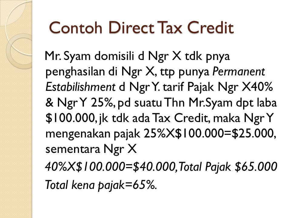 Contoh Direct Tax Credit Mr. Syam domisili d Ngr X tdk pnya penghasilan di Ngr X, ttp punya Permanent Estabilishment d Ngr Y. tarif Pajak Ngr X40% & N