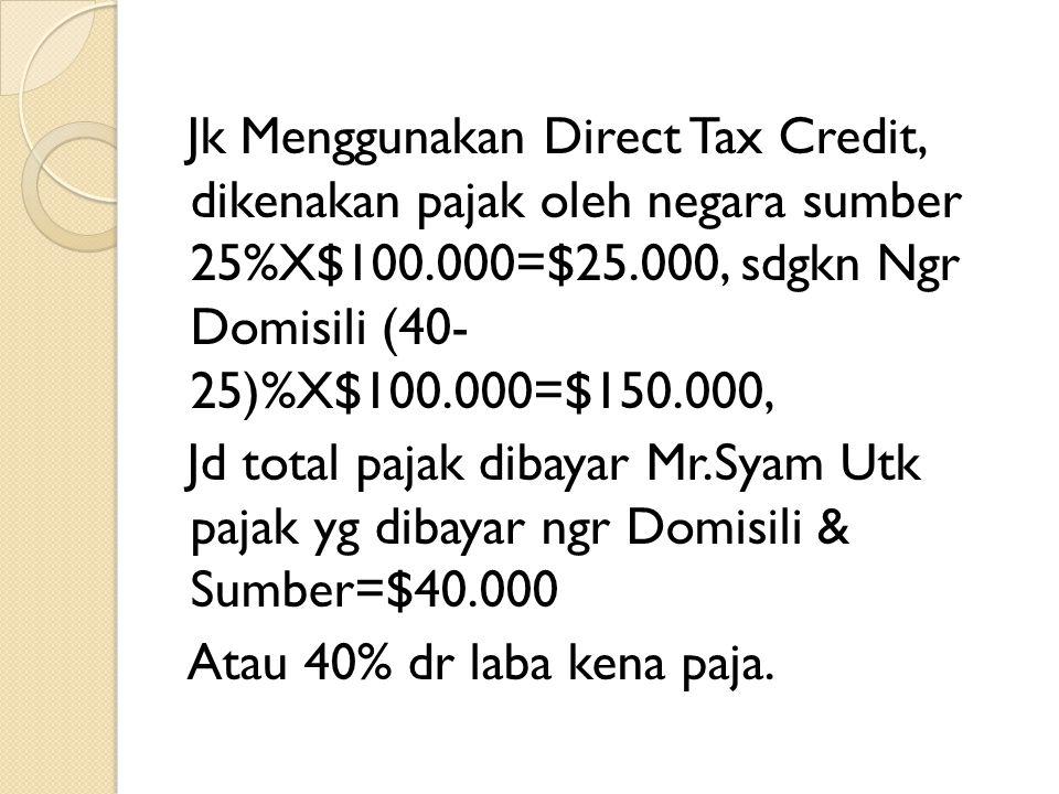 Jk Menggunakan Direct Tax Credit, dikenakan pajak oleh negara sumber 25%X$100.000=$25.000, sdgkn Ngr Domisili (40- 25)%X$100.000=$150.000, Jd total pa