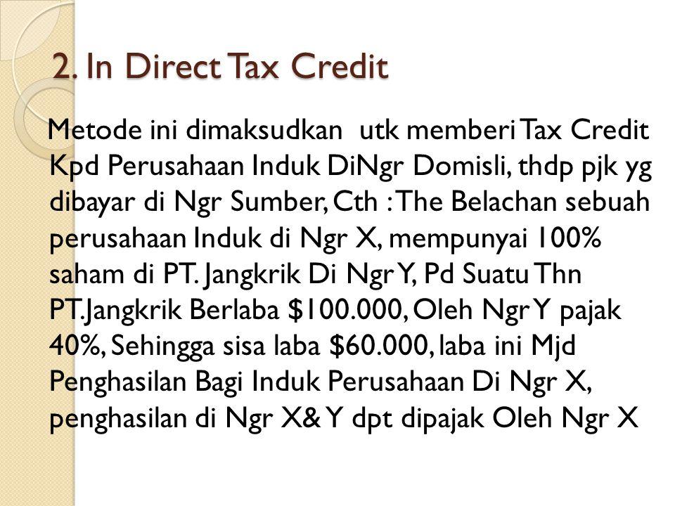 2. In Direct Tax Credit Metode ini dimaksudkan utk memberi Tax Credit Kpd Perusahaan Induk DiNgr Domisli, thdp pjk yg dibayar di Ngr Sumber, Cth : The