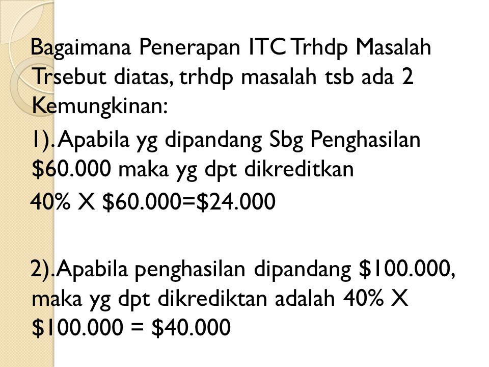 Bagaimana Penerapan ITC Trhdp Masalah Trsebut diatas, trhdp masalah tsb ada 2 Kemungkinan: 1). Apabila yg dipandang Sbg Penghasilan $60.000 maka yg dp