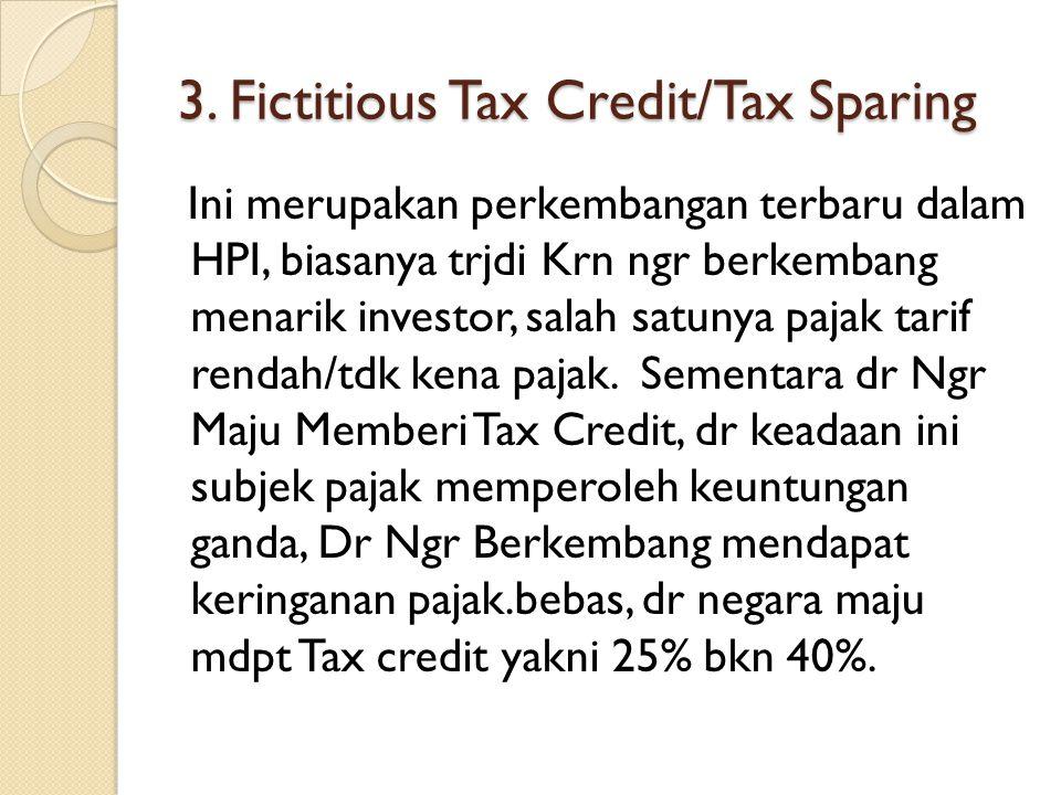 3. Fictitious Tax Credit/Tax Sparing Ini merupakan perkembangan terbaru dalam HPI, biasanya trjdi Krn ngr berkembang menarik investor, salah satunya p