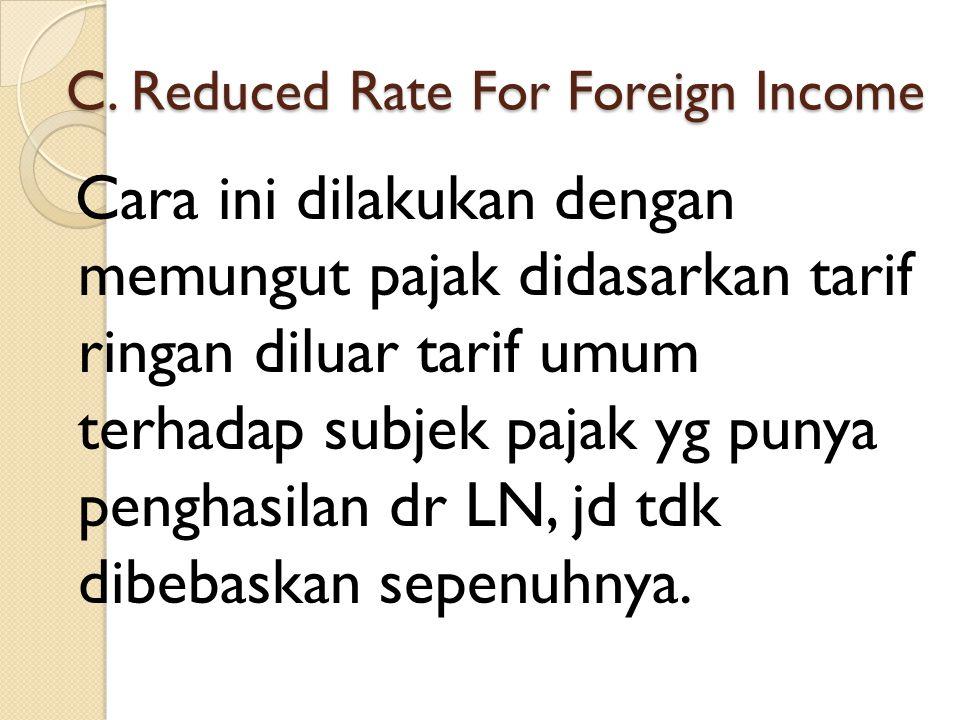 C. Reduced Rate For Foreign Income Cara ini dilakukan dengan memungut pajak didasarkan tarif ringan diluar tarif umum terhadap subjek pajak yg punya p