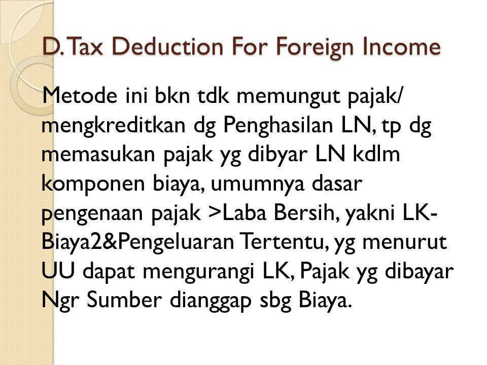 D. Tax Deduction For Foreign Income Metode ini bkn tdk memungut pajak/ mengkreditkan dg Penghasilan LN, tp dg memasukan pajak yg dibyar LN kdlm kompon