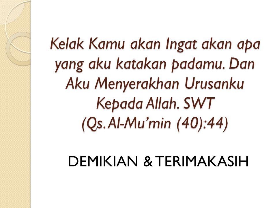 Kelak Kamu akan Ingat akan apa yang aku katakan padamu. Dan Aku Menyerakhan Urusanku Kepada Allah. SWT (Qs. Al-Mu'min (40):44) DEMIKIAN & TERIMAKASIH