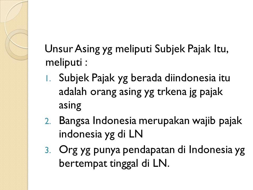 Unsur Asing yg meliputi Subjek Pajak Itu, meliputi : 1. Subjek Pajak yg berada diindonesia itu adalah orang asing yg trkena jg pajak asing 2. Bangsa I