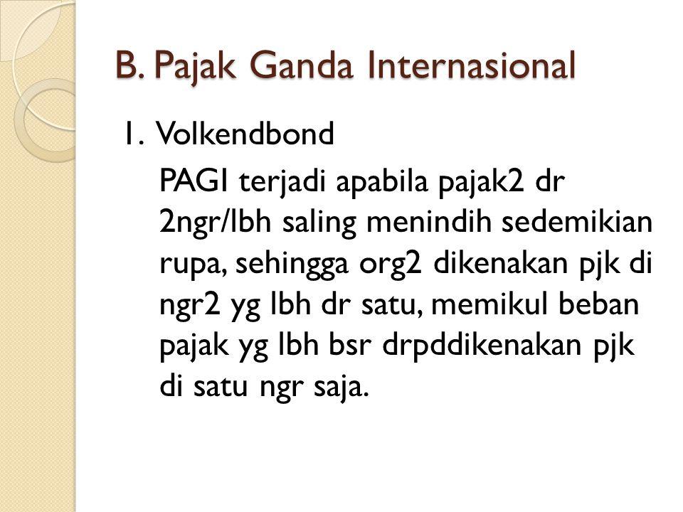 B. Pajak Ganda Internasional 1. Volkendbond PAGI terjadi apabila pajak2 dr 2ngr/lbh saling menindih sedemikian rupa, sehingga org2 dikenakan pjk di ng