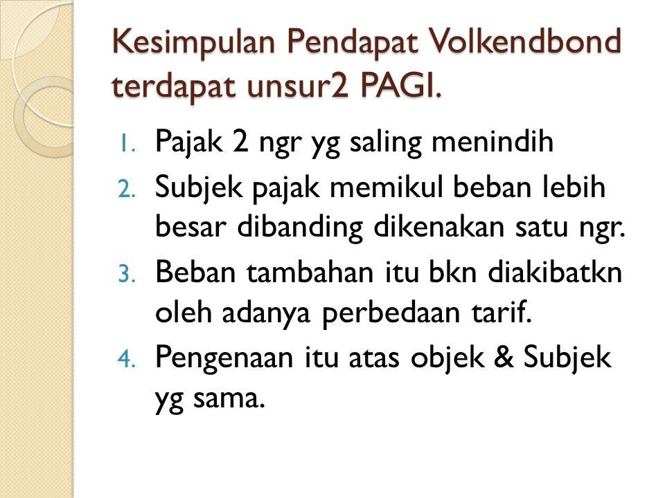 Kesimpulan Pendapat Volkendbond terdapat unsur2 PAGI. 1. Pajak 2 ngr yg saling menindih 2. Subjek pajak memikul beban lebih besar dibanding dikenakan