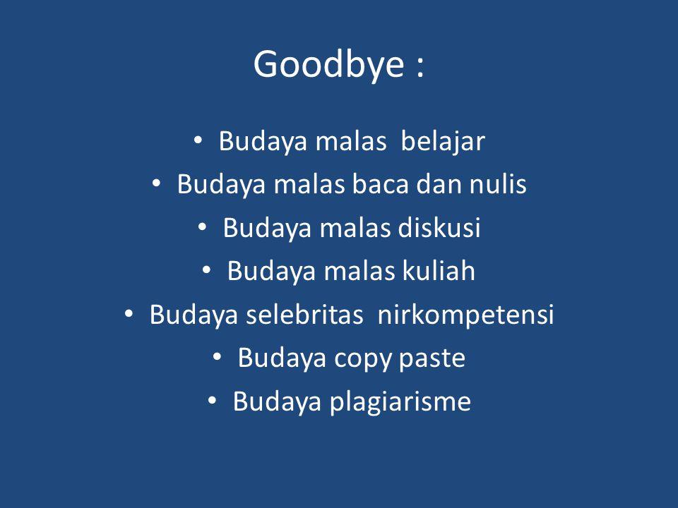 Goodbye : Budaya malas belajar Budaya malas baca dan nulis Budaya malas diskusi Budaya malas kuliah Budaya selebritas nirkompetensi Budaya copy paste Budaya plagiarisme