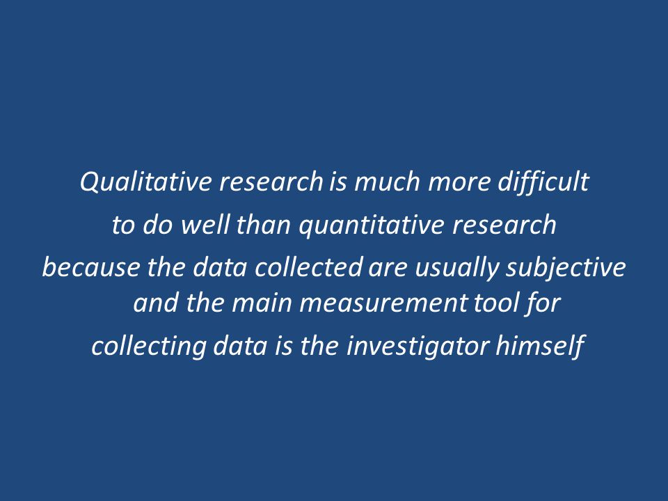 Qualitative research is much more difficult to do well than quantitative research because the data collected are usually subjective and the main measu